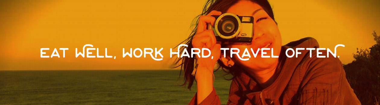 Eat well, work hard, travel often.