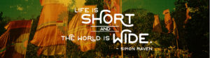 """Life is short and the world is wide."" - Simon Raven"
